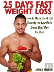 25 Days Fast Weight Loss How To Burn Fat & Eat Healthy The Low-Carb Detox Diet Way For Men