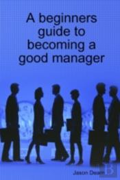 A Beginners Guide To Becoming A Good Manager