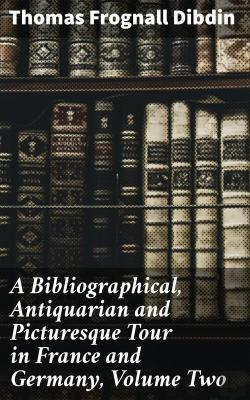 Bertrand.pt - A Bibliographical, Antiquarian And Picturesque Tour In France And Germany, Volume Two