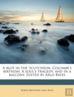 Bertrand.pt - A Blot In The 'Scutcheon, Colombe'S Birthday, A Soul'S Tragedy, And In A Balcony. Edited By Arlo Bates