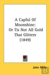 A Capful Of Moonshine: Or Tis Not All Go