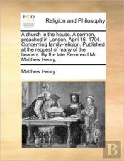 A Church In The House. A Sermon, Preached In London, April 16. 1704. Concerning Family-Religion. Published At The Request Of Many Of The Hearers. By T