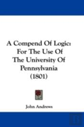 A Compend Of Logic: For The Use Of The U