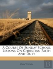 A Course Of Sunday School Lessons On Christian Faith And Duty