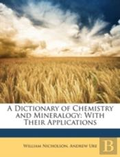 A Dictionary Of Chemistry And Mineralogy: With Their Applications