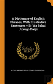 A Dictionary Of English Phrases, With Illustrative Sentences = Ei-Wa Sokai Jukugo Daijii