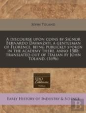 A Discourse Upon Coins By Signor Bernardo Davanzati, A Gentleman Of Florence, Being Publickly Spoken In The Academy There, Anno 1588; Translated Out O