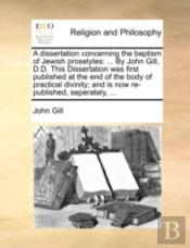 A Dissertation Concerning The Baptism Of Jewish Proselytes: ... By John Gill, D.D. This Dissertation Was First Published At The End Of The Body Of Pra