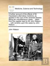 A Further Account Of The Effects Of Mr Hauksbee'S Alternative Medicine, As Applied In The Cure Of The Venereal Disease. Being Ten Miscellaneous Cases