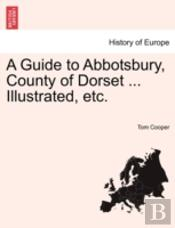 A Guide To Abbotsbury, County Of Dorset ... Illustrated, Etc.