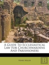 A Guide To Ecclesiastical Law For Churchwardens And Parishioners