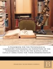 A Handbook For The Physiological Laboratory, Containing An Exposition Of The Fundamental Facts Of The Science, With Explicit Directions For Their Demo