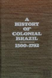 A History Of Colonial Brazil, 1500-1792