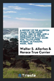 A History Of The Allerton Family In The United States. 1585 To 1885, And A Genealogy Of The Descendants Of Isaac Allerton, Mayflower Pilgrim, Plymouth, Mass., 1620