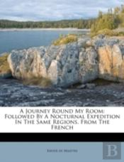 A Journey Round My Room: Followed By A Nocturnal Expedition In The Same Regions. From The French
