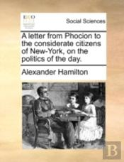 A Letter From Phocion To The Considerate Citizens Of New-York, On The Politics Of The Day.