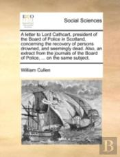 A Letter To Lord Cathcart, President Of The Board Of Police In Scotland, Concerning The Recovery Of Persons Drowned, And Seemingly Dead. Also, An Extr