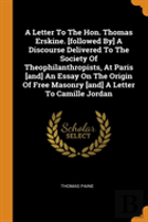 A Letter To The Hon. Thomas Erskine. (Followed By) A Discourse Delivered To The Society Of Theophilanthropists, At Paris (And) An Essay On The Origin Of Free Masonry (And) A Letter To Camille Jordan