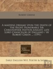 A Maidens Dreame Vpon The Death Of The Right Honorable Sir Christopher Hatton Knight, Late Lord Chancelor Of England / By Robert Green ... (1591)