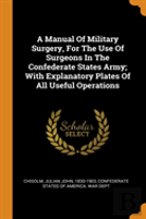 A Manual Of Military Surgery, For The Use Of Surgeons In The Confederate States Army; With Explanatory Plates Of All Useful Operations