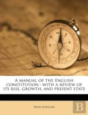 A Manual Of The English Constitution : With A Review Of Its Rise, Growth, And Present State