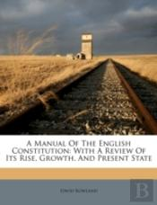 A Manual Of The English Constitution: With A Review Of Its Rise, Growth, And Present State