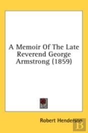 A Memoir Of The Late Reverend George Arm