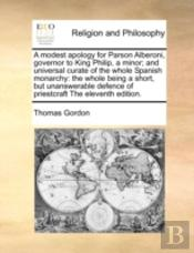 A Modest Apology For Parson Alberoni, Governor To King Philip, A Minor; And Universal Curate Of The Whole Spanish Monarchy: The Whole Being A Short, B