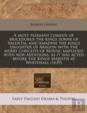 A Most Pleasant Comedy Of Mucedorus The Kings Sonne Of Valentia, And Amadine The Kings Daughter Of Aragon With The Merry Conceits Of Mouse: Amplified