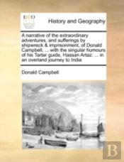 A Narrative Of The Extraordinary Adventures, And Sufferings By Shipwreck & Imprisonment, Of Donald Campbell, ... With The Singular Humours Of His Tart
