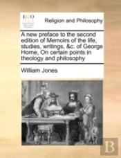 A New Preface To The Second Edition Of Memoirs Of The Life, Studies, Writings, &C. Of George Horne, On Certain Points In Theology And Philosophy