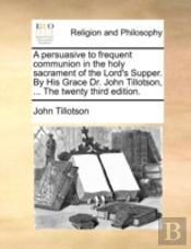 A Persuasive To Frequent Communion In The Holy Sacrament Of The Lord'S Supper. By His Grace Dr. John Tillotson, ... The Twenty Third Edition.