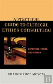 A Practical Guide To Clinical Ethics Consulting