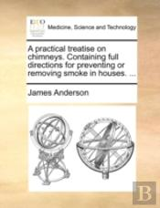 A Practical Treatise On Chimneys. Contai