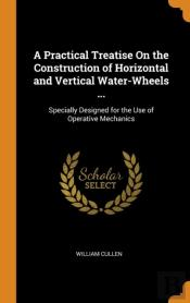 A Practical Treatise On The Construction Of Horizontal And Vertical Water-Wheels ...