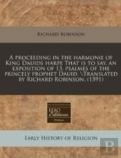 A Proceeding In The Harmonie Of King Dauids Harpe That Is To Say, An Exposition Of 13. Psalmes Of The Princely Prophet Dauid. \Translated By Richard R