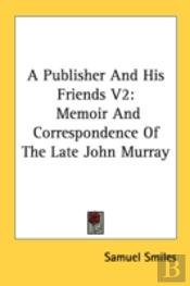 A Publisher And His Friends V2: Memoir And Correspondence Of The Late John Murray