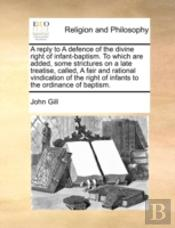 A Reply To A Defence Of The Divine Right Of Infant-Baptism. To Which Are Added, Some Strictures On A Late Treatise, Called, A Fair And Rational Vindic
