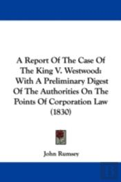 A Report Of The Case Of The King V. Westwood