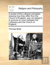 A Review Of The Lutheran Principles: Shewing How They Differ From The Church Of England, Was Not Design'D To Procure An Union Between The Lutherans An