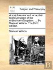 A Scripture Manual: Or A Plain Representation Of The Ordinance Of Baptism. ... By Samuel Wilson. The Third Edition.