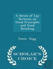A Series Of Lay Sermons On Good Principles And Good Breeding - Scholar'S Choice Edition