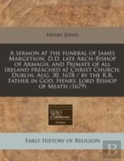 A Sermon At The Funeral Of James Margetson, D.D. Late Arch-Bishop Of Armagh, And Primate Of All Ireland Preached At Christ Church, Dublin, Aug. 30, 16