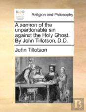 A Sermon Of The Unpardonable Sin Against The Holy Ghost. By John Tillotson, D.D.