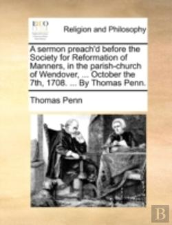 Bertrand.pt - A Sermon Preach'D Before The Society For Reformation Of Manners, In The Parish-Church Of Wendover, ... October The 7th, 1708. ... By Thomas Penn.