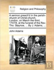 A Sermon Preach'D In The Parish-Church Of Christ-Church, London, On March The Third, 1707/8, At The Funeral Of The Rev. Tho. Staynoe, ... By J. Adams,