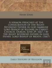 A Sermon Preached At The Consecration Of The Right Reverend Father In God Ambrose Lord Bishop Of Kildare In Christ-Church, Dublin, June 29, 1667 / By