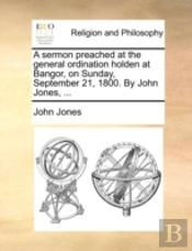 A Sermon Preached At The General Ordination Holden At Bangor, On Sunday, September 21, 1800. By John Jones, ...