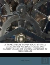 A Shakespeare Word-Book; Being A Glossary Of Archaic Forms And Varied Usages Of Words Employed By Shakespeare