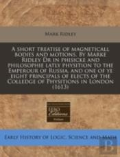 A Short Treatise Of Magneticall Bodies And Motions. By Marke Ridley Dr In Phisicke And Philosophie Latly Physition To The Emperour Of Russia, And One
